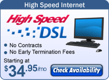 High Speed Internet - High Speed DSL - No contracts; No Early termination fees; Starting at $19.95/mo